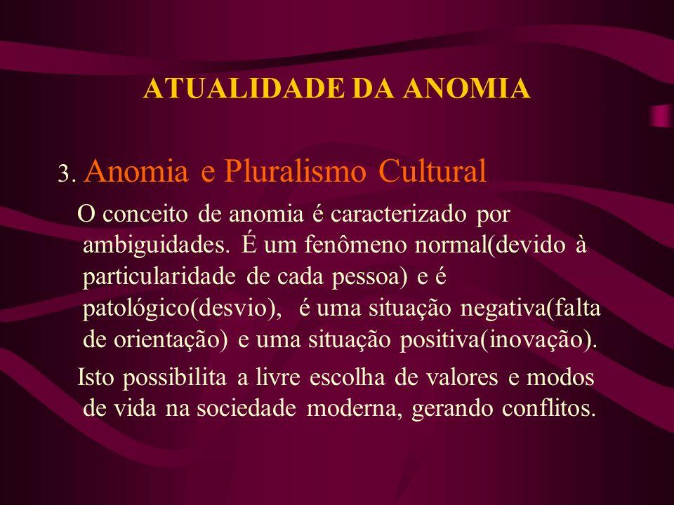 ATUALIDADE DA ANOMIA 3. Anomia e Pluralismo Cultural O conceito de anomia é caracterizado por ambiguidades. É um fenômeno normal(devido à particularid