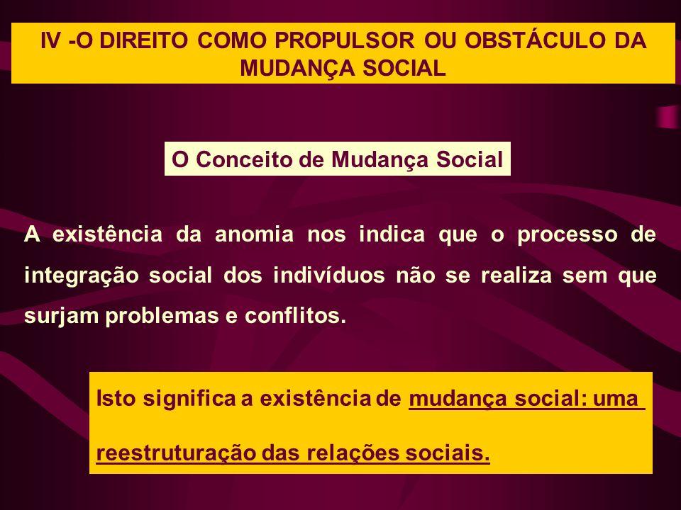 IV -O DIREITO COMO PROPULSOR OU OBSTÁCULO DA MUDANÇA SOCIAL O Conceito de Mudança Social A existência da anomia nos indica que o processo de integraçã
