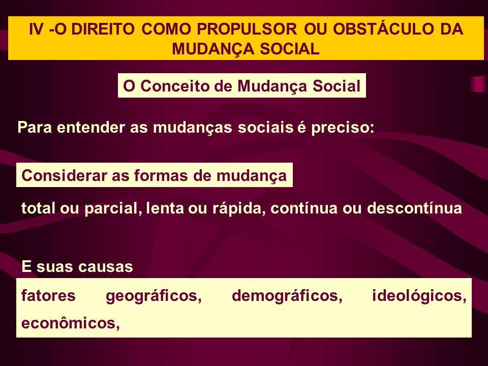IV -O DIREITO COMO PROPULSOR OU OBSTÁCULO DA MUDANÇA SOCIAL O Conceito de Mudança Social Para entender as mudanças sociais é preciso: total ou parcial