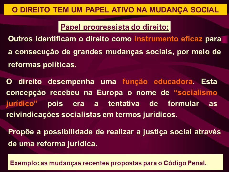 O DIREITO TEM UM PAPEL ATIVO NA MUDANÇA SOCIAL Outros identificam o direito como instrumento eficaz para a consecução de grandes mudanças sociais, por meio de reformas políticas.