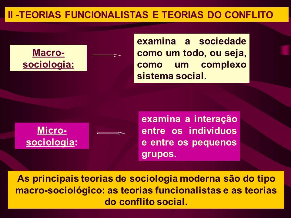 II -TEORIAS FUNCIONALISTAS E TEORIAS DO CONFLITO Macro- sociologia: examina a sociedade como um todo, ou seja, como um complexo sistema social. Micro-
