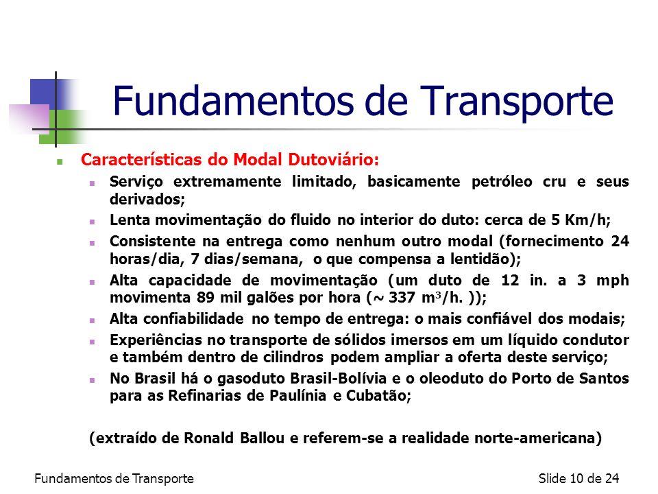 Fundamentos de TransporteSlide 10 de 24 Fundamentos de Transporte Características do Modal Dutoviário: Serviço extremamente limitado, basicamente petr