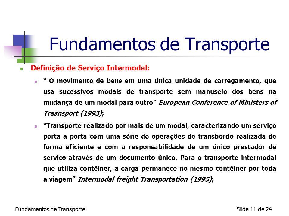 Fundamentos de TransporteSlide 11 de 24 Fundamentos de Transporte Definição de Serviço Intermodal: O movimento de bens em uma única unidade de carrega