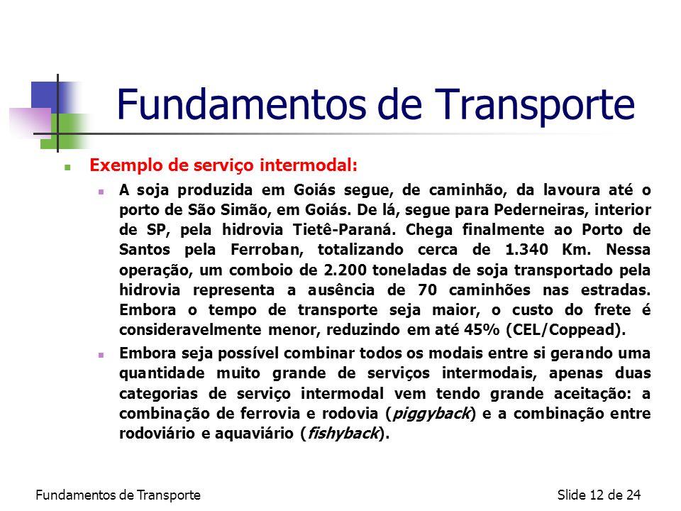 Fundamentos de TransporteSlide 12 de 24 Fundamentos de Transporte Exemplo de serviço intermodal: A soja produzida em Goiás segue, de caminhão, da lavo