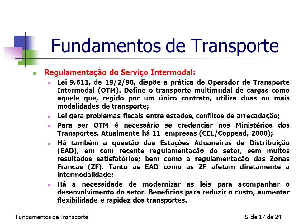 Fundamentos de TransporteSlide 17 de 24 Fundamentos de Transporte Regulamentação do Serviço Intermodal: Lei 9.611, de 19/2/98, dispõe a prática de Ope