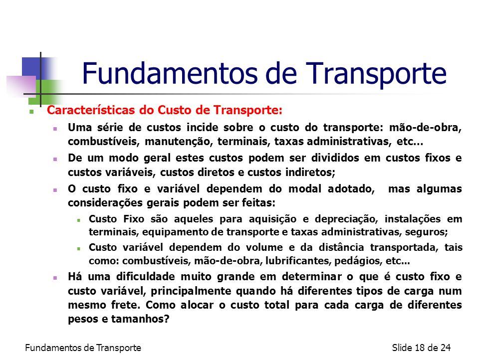Fundamentos de TransporteSlide 18 de 24 Fundamentos de Transporte Características do Custo de Transporte: Uma série de custos incide sobre o custo do