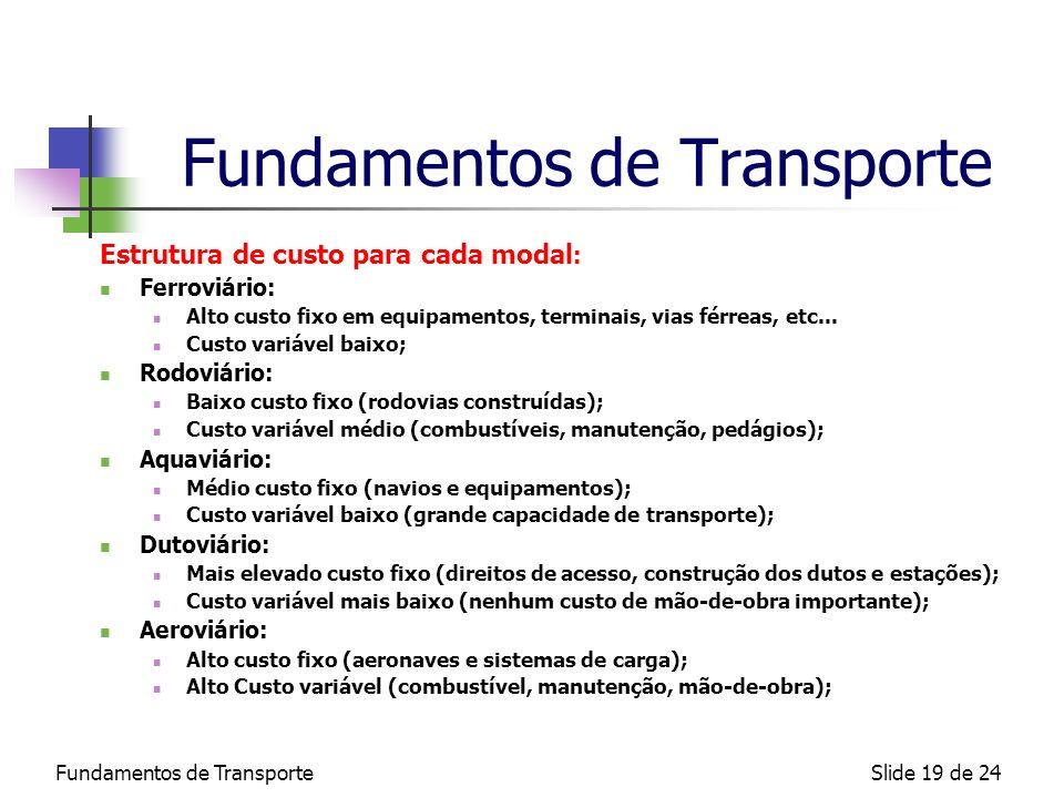 Fundamentos de TransporteSlide 19 de 24 Fundamentos de Transporte Estrutura de custo para cada modal : Ferroviário: Alto custo fixo em equipamentos, t