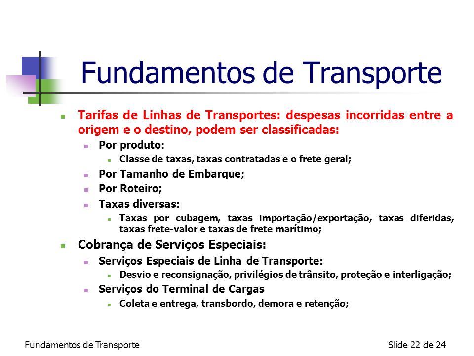 Fundamentos de TransporteSlide 22 de 24 Fundamentos de Transporte Tarifas de Linhas de Transportes: despesas incorridas entre a origem e o destino, po