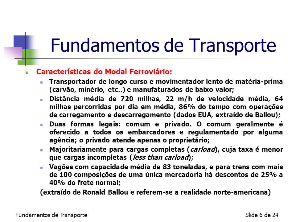 Fundamentos de TransporteSlide 7 de 24 Fundamentos de Transporte Características do Modal Rodoviário: Transportador de média distância para produtos acabados e semi- acabados, extensão média de 646 mi.