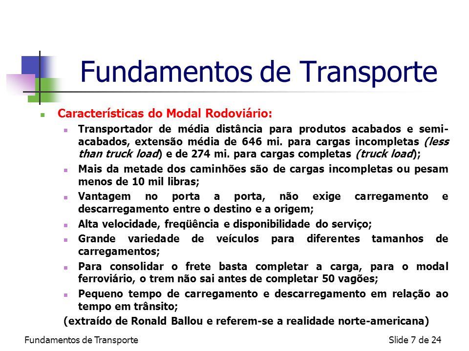 Fundamentos de TransporteSlide 8 de 24 Fundamentos de Transporte Características do Modal Aeroviário: Velocidade imbatível entre origem e destino, principalmente acima das 1.300 mi., 2 vezes mais caro que o rodoviário e 16 vezes mais caro que o ferroviário (velocidade cruzeiro aproximadamente 800 Km/h); Razoável tempo gasto carregamento e descarregamento; e também para pouso, decolagem e taxiamento; Média disponibilidade mas baixa consistência na entrega; Alta restrição na capacidade, as maiores aeronaves comerciais suportam de 125 t.