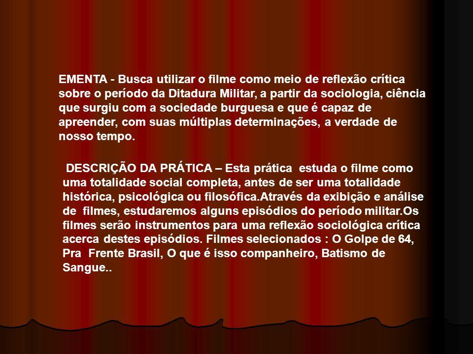 OBJETIVOS ESPECÍFICOS – - Oferecer um momento de reflexão sobre a ditadura militar - Desmitificar/desfetichizar o que está fetichizado na estrutura narrativa dos filmes - Desconstruir a narrativa fílmica com seus múltiplos personagens e situações-chaves CONTRIBUIÇÃO PARA A FORMAÇÃO A visão crítica deste período da nossa historia é fundamental para a formação da cidadania, pré-requisito do profissional de nível superior que vai atuar na sociedade.brasileira.