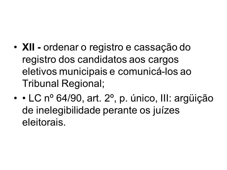 XII - ordenar o registro e cassação do registro dos candidatos aos cargos eletivos municipais e comunicá-los ao Tribunal Regional; LC nº 64/90, art. 2