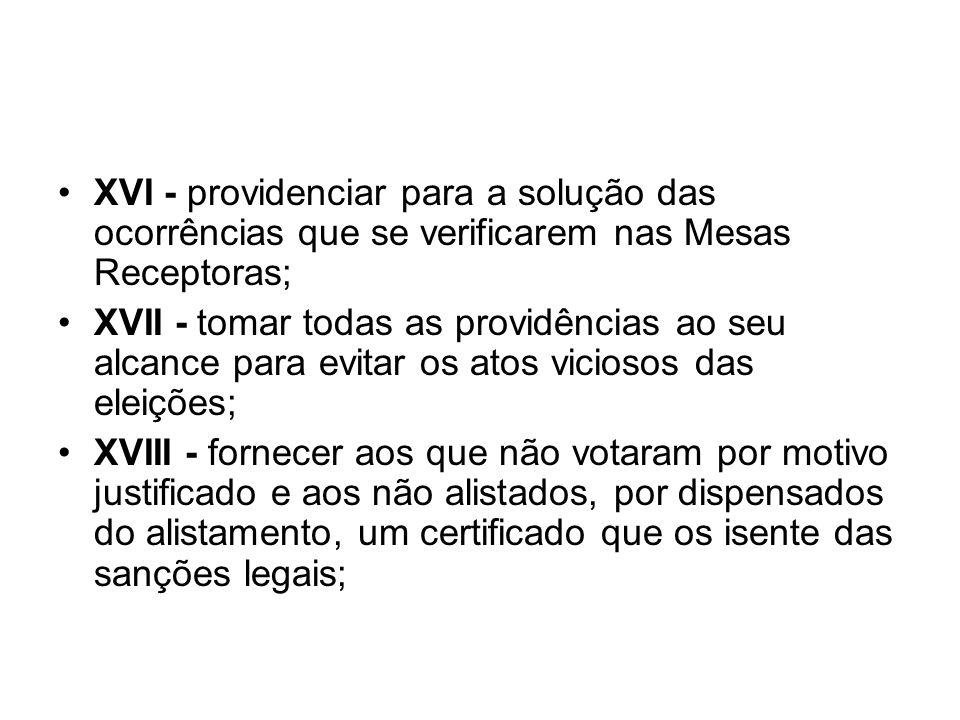 XVI - providenciar para a solução das ocorrências que se verificarem nas Mesas Receptoras; XVII - tomar todas as providências ao seu alcance para evit