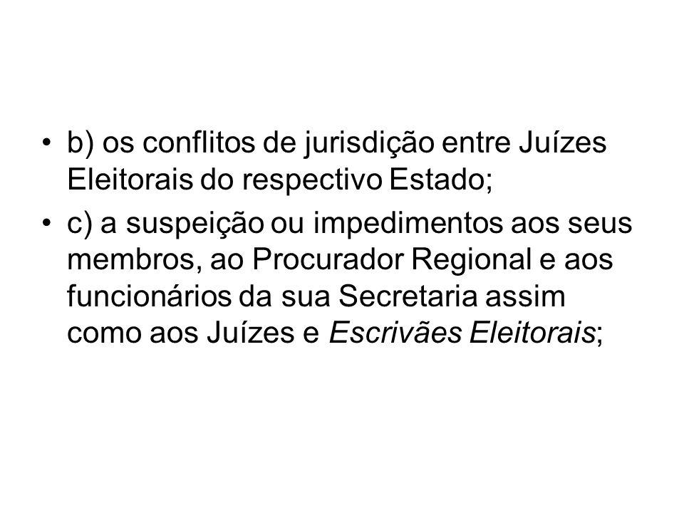 b) os conflitos de jurisdição entre Juízes Eleitorais do respectivo Estado; c) a suspeição ou impedimentos aos seus membros, ao Procurador Regional e