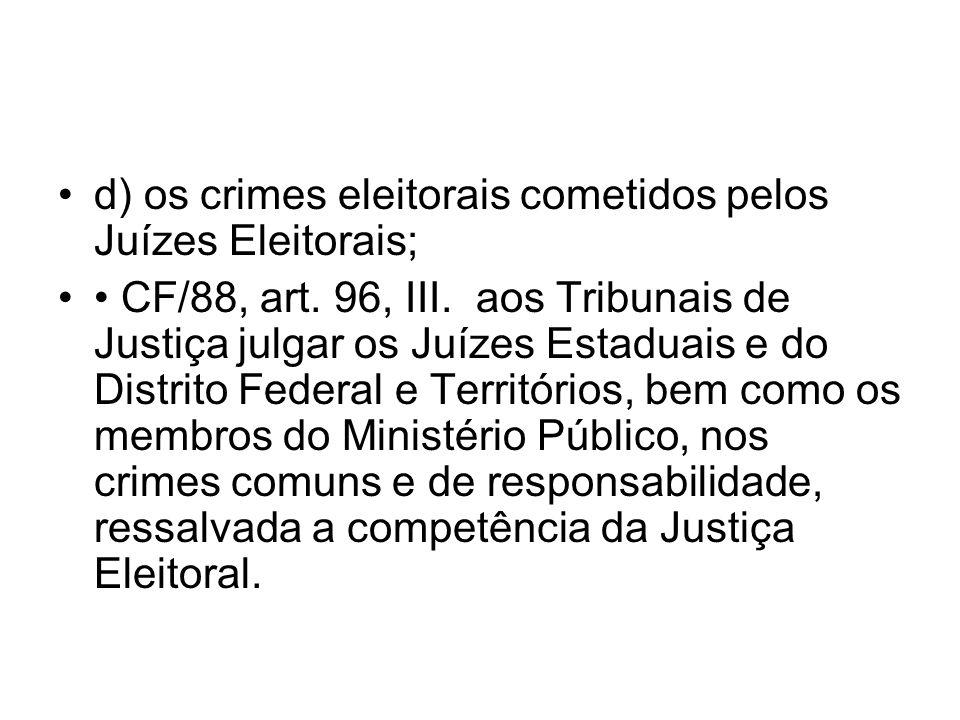 d) os crimes eleitorais cometidos pelos Juízes Eleitorais; CF/88, art. 96, III. aos Tribunais de Justiça julgar os Juízes Estaduais e do Distrito Fede