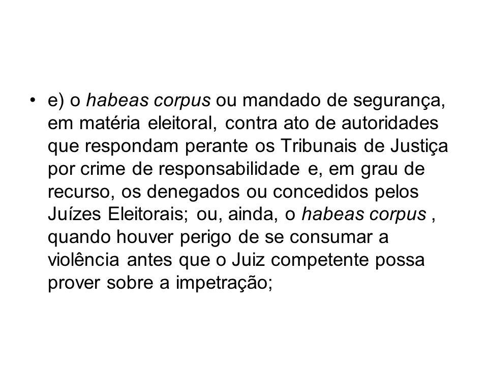 e) o habeas corpus ou mandado de segurança, em matéria eleitoral, contra ato de autoridades que respondam perante os Tribunais de Justiça por crime de