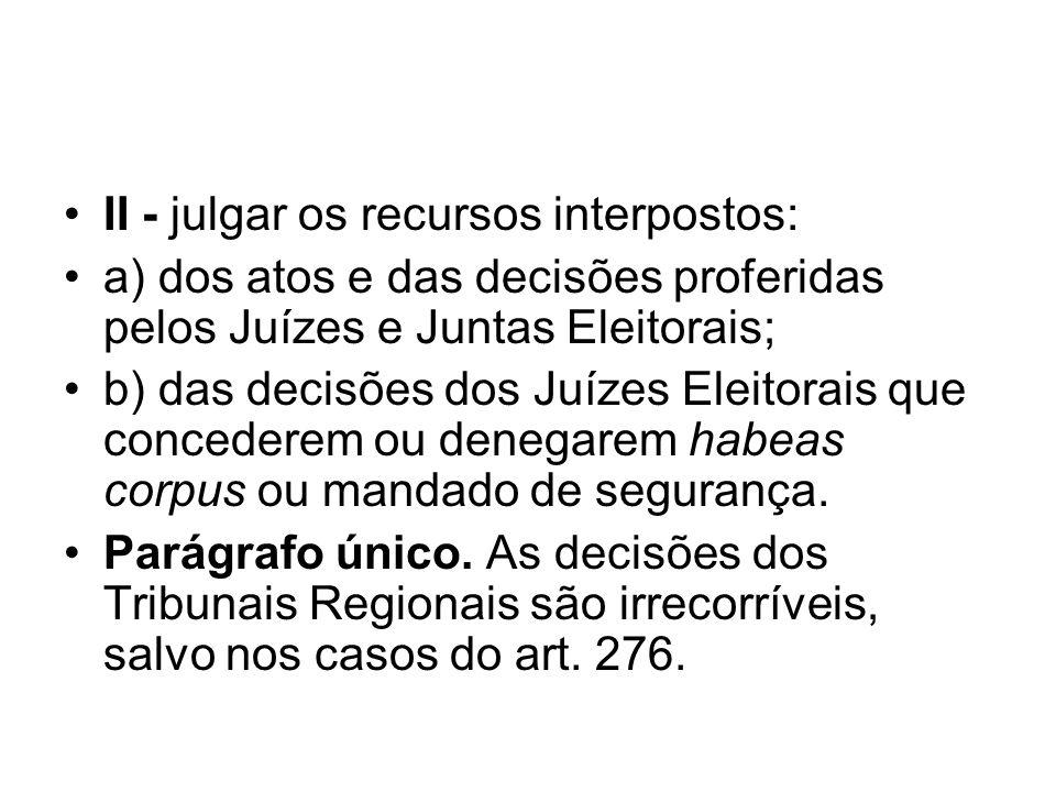II - julgar os recursos interpostos: a) dos atos e das decisões proferidas pelos Juízes e Juntas Eleitorais; b) das decisões dos Juízes Eleitorais que
