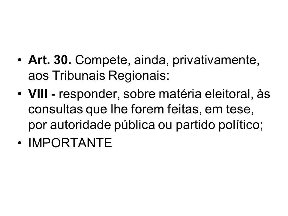 Art. 30. Compete, ainda, privativamente, aos Tribunais Regionais: VIII - responder, sobre matéria eleitoral, às consultas que lhe forem feitas, em tes