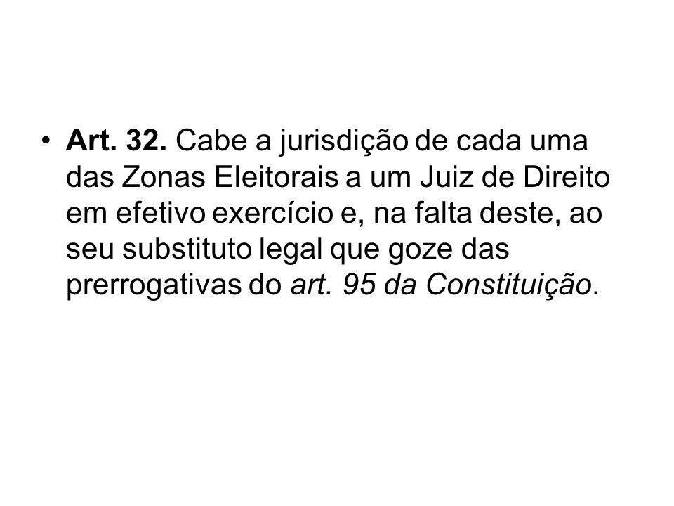 Art. 32. Cabe a jurisdição de cada uma das Zonas Eleitorais a um Juiz de Direito em efetivo exercício e, na falta deste, ao seu substituto legal que g