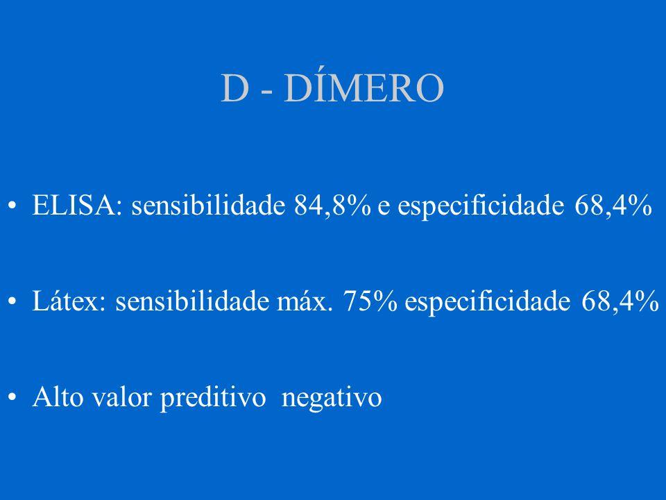 D - DÍMERO ELISA: sensibilidade 84,8% e especificidade 68,4% Látex: sensibilidade máx. 75% especificidade 68,4% Alto valor preditivo negativo