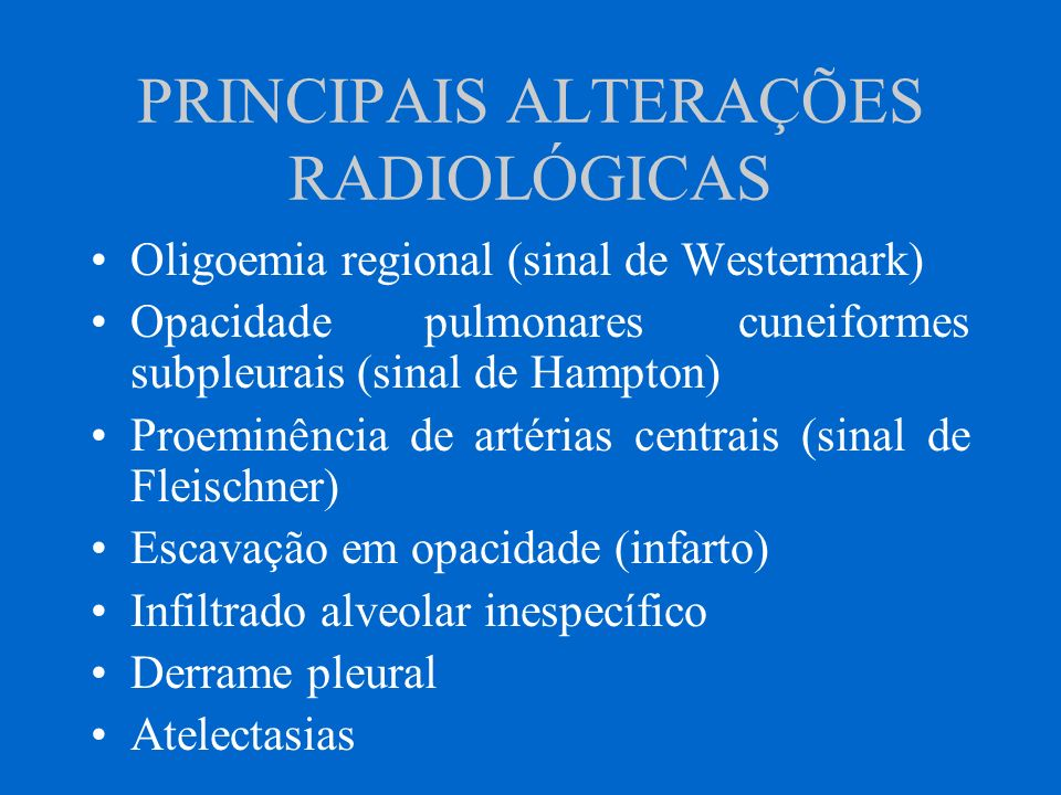 PRINCIPAIS ALTERAÇÕES RADIOLÓGICAS Oligoemia regional (sinal de Westermark) Opacidade pulmonares cuneiformes subpleurais (sinal de Hampton) Proeminênc