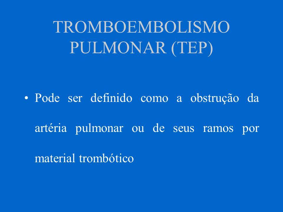 TROMBOEMBOLISMO PULMONAR (TEP) Pode ser definido como a obstrução da artéria pulmonar ou de seus ramos por material trombótico