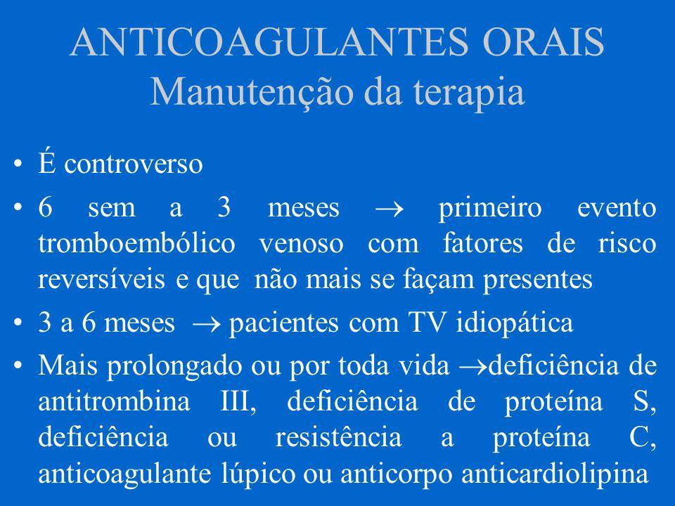 ANTICOAGULANTES ORAIS Manutenção da terapia É controverso 6 sem a 3 meses primeiro evento tromboembólico venoso com fatores de risco reversíveis e que