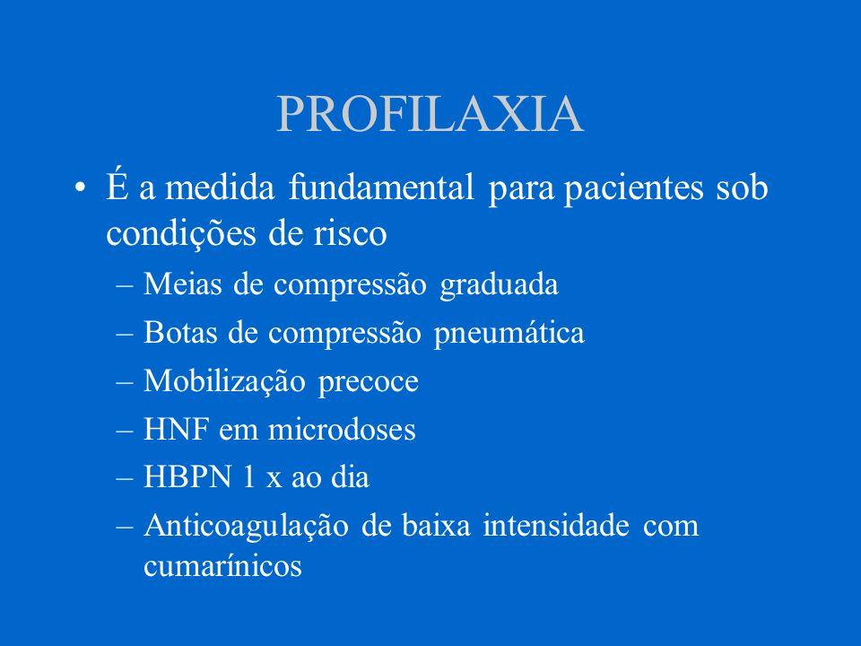 PROFILAXIA É a medida fundamental para pacientes sob condições de risco –Meias de compressão graduada –Botas de compressão pneumática –Mobilização pre