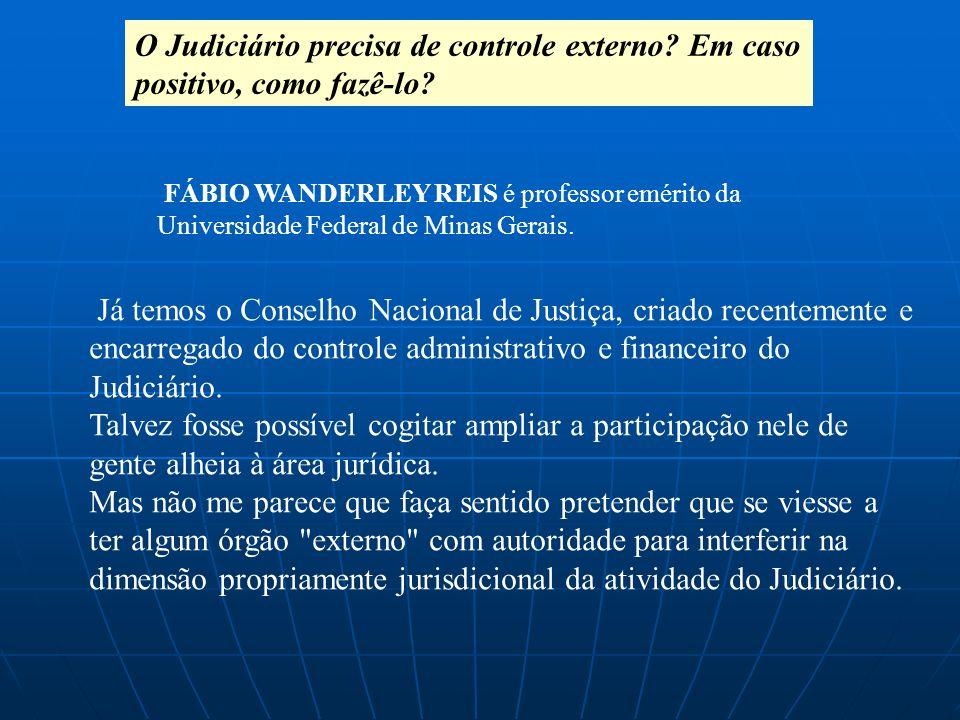 O Judiciário precisa de controle externo? Em caso positivo, como fazê-lo? Já temos o Conselho Nacional de Justiça, criado recentemente e encarregado d