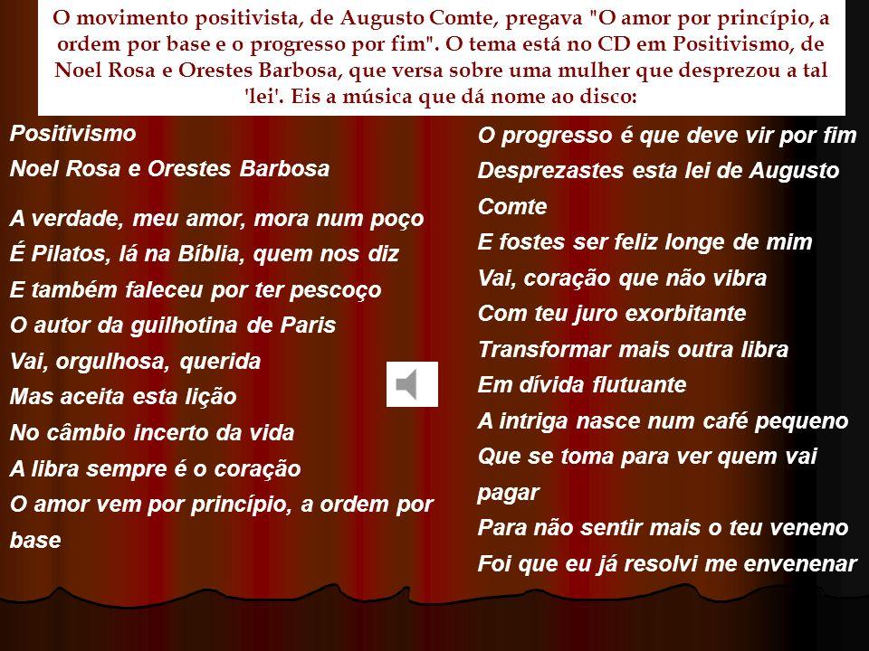 Positivismo Noel Rosa e Orestes Barbosa A verdade, meu amor, mora num poço É Pilatos, lá na Bíblia, quem nos diz E também faleceu por ter pescoço O au