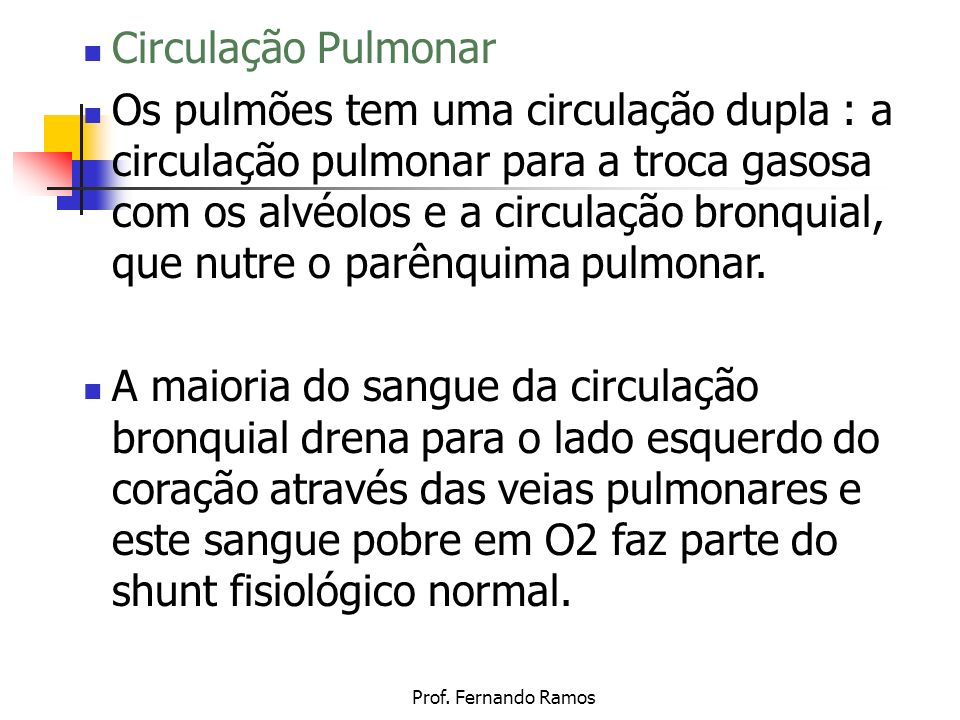 Prof. Fernando Ramos Circulação Pulmonar Os pulmões tem uma circulação dupla : a circulação pulmonar para a troca gasosa com os alvéolos e a circulaçã