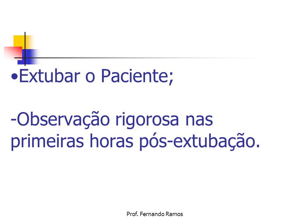 Prof. Fernando Ramos Extubar o Paciente; -Observação rigorosa nas primeiras horas pós-extubação.