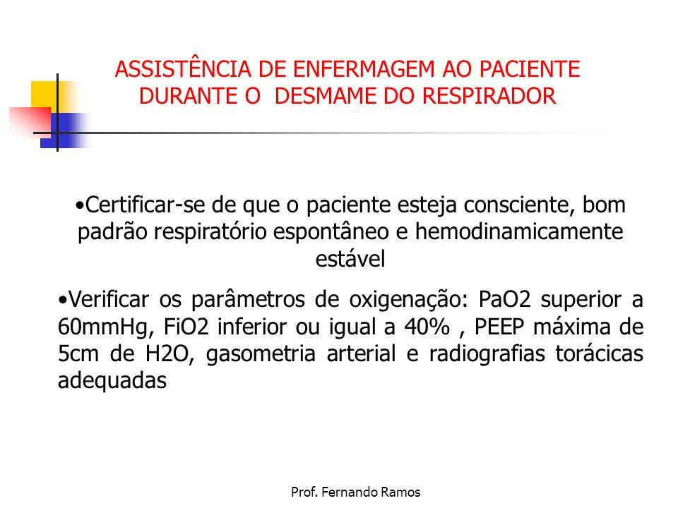 Prof. Fernando Ramos ASSISTÊNCIA DE ENFERMAGEM AO PACIENTE DURANTE O DESMAME DO RESPIRADOR Certificar-se de que o paciente esteja consciente, bom padr