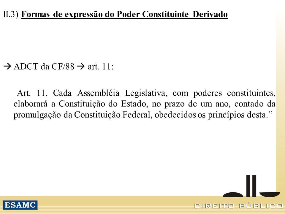 II.3) Formas de expressão do Poder Constituinte Derivado ADCT da CF/88 art. 11: Art. 11. Cada Assembléia Legislativa, com poderes constituintes, elabo