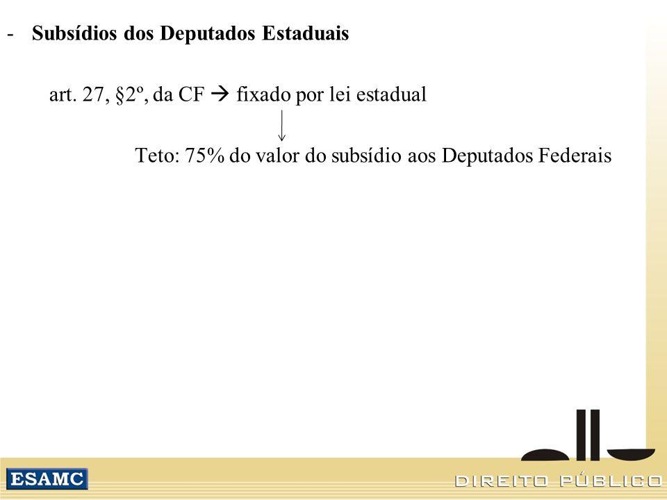 -Subsídios dos Deputados Estaduais art. 27, §2º, da CF fixado por lei estadual Teto: 75% do valor do subsídio aos Deputados Federais