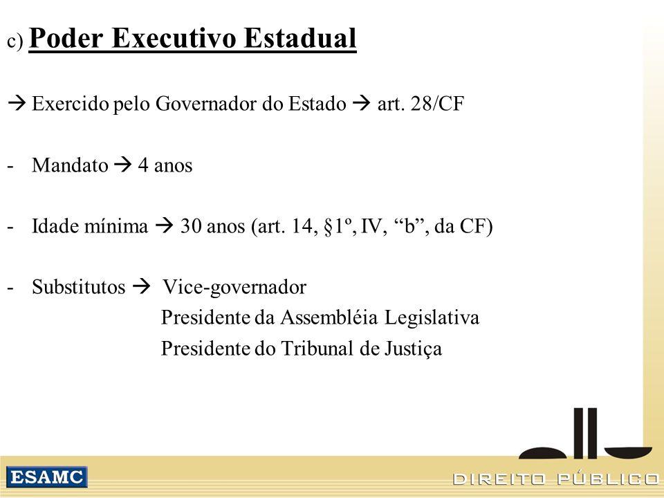 c) Poder Executivo Estadual Exercido pelo Governador do Estado art. 28/CF -Mandato 4 anos -Idade mínima 30 anos (art. 14, §1º, IV, b, da CF) -Substitu