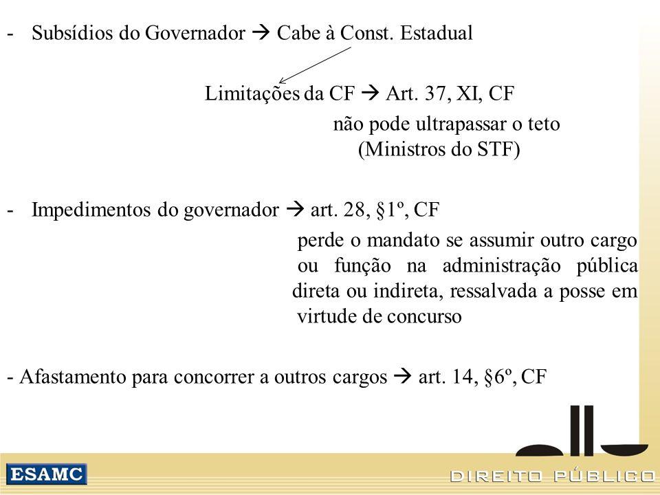 -Subsídios do Governador Cabe à Const. Estadual Limitações da CF Art. 37, XI, CF não pode ultrapassar o teto (Ministros do STF) -Impedimentos do gover