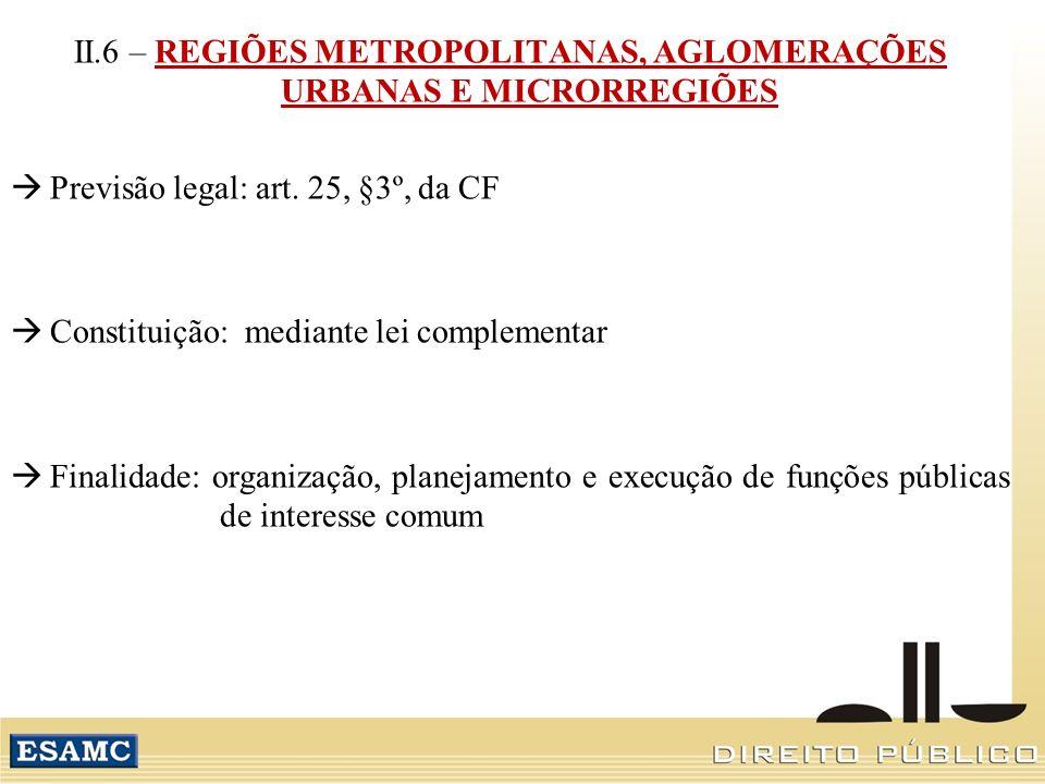 II.6 – REGIÕES METROPOLITANAS, AGLOMERAÇÕES URBANAS E MICRORREGIÕES Previsão legal: art. 25, §3º, da CF Constituição: mediante lei complementar Finali