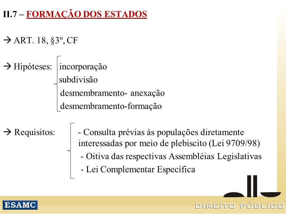 II.7 – FORMAÇÃO DOS ESTADOS ART. 18, §3º, CF Hipóteses: incorporação subdivisão desmembramento- anexação desmembramento-formação Requisitos: - Consult