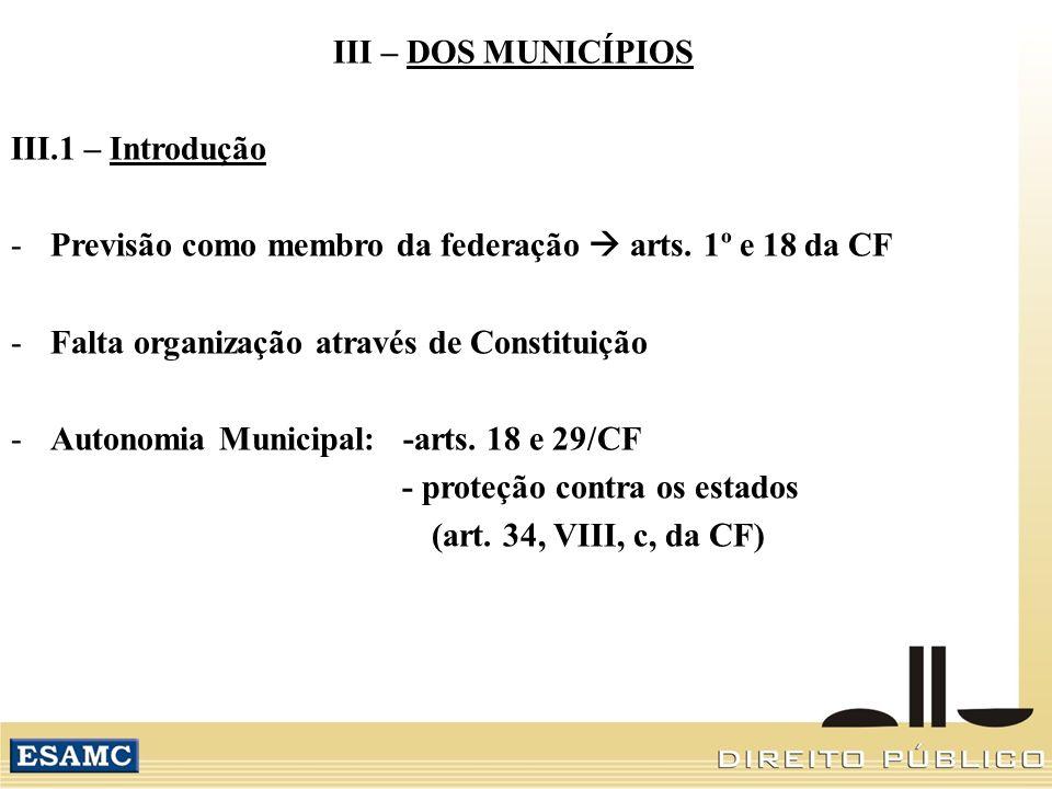 III – DOS MUNICÍPIOS III.1 – Introdução -Previsão como membro da federação arts. 1º e 18 da CF -Falta organização através de Constituição -Autonomia M