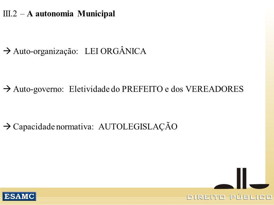 III.2 – A autonomia Municipal Auto-organização: LEI ORGÂNICA Auto-governo: Eletividade do PREFEITO e dos VEREADORES Capacidade normativa: AUTOLEGISLAÇ