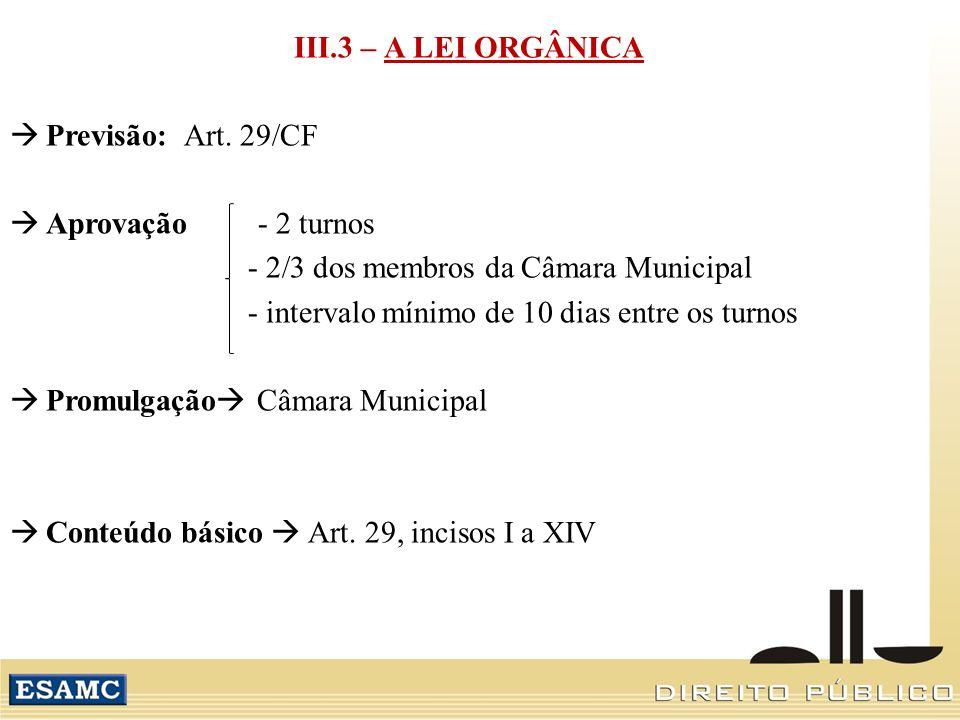 III.3 – A LEI ORGÂNICA Previsão: Art. 29/CF Aprovação - 2 turnos - 2/3 dos membros da Câmara Municipal - intervalo mínimo de 10 dias entre os turnos P