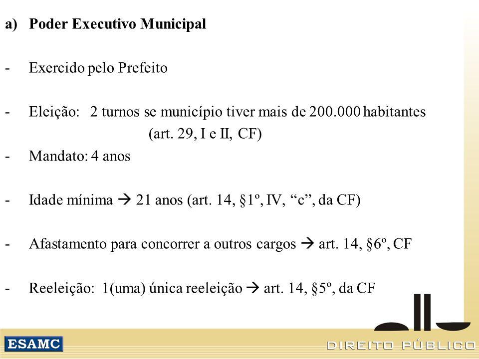 a)Poder Executivo Municipal -Exercido pelo Prefeito -Eleição: 2 turnos se município tiver mais de 200.000 habitantes (art. 29, I e II, CF) -Mandato: 4