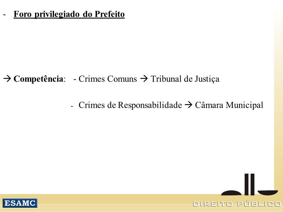 -Foro privilegiado do Prefeito Competência: - Crimes Comuns Tribunal de Justiça - Crimes de Responsabilidade Câmara Municipal
