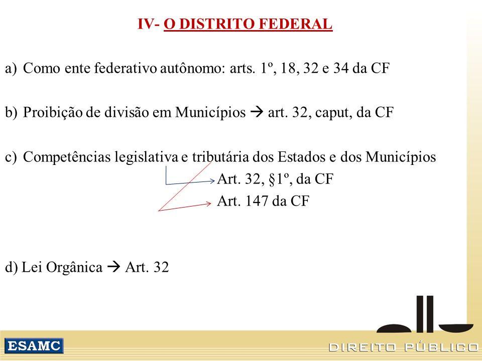 IV- O DISTRITO FEDERAL a)Como ente federativo autônomo: arts. 1º, 18, 32 e 34 da CF b)Proibição de divisão em Municípios art. 32, caput, da CF c)Compe