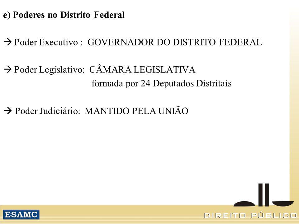e) Poderes no Distrito Federal Poder Executivo : GOVERNADOR DO DISTRITO FEDERAL Poder Legislativo: CÂMARA LEGISLATIVA formada por 24 Deputados Distrit