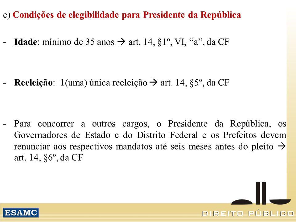 e) Condições de elegibilidade para Presidente da República -Idade: mínimo de 35 anos art. 14, §1º, VI, a, da CF -Reeleição: 1(uma) única reeleição art