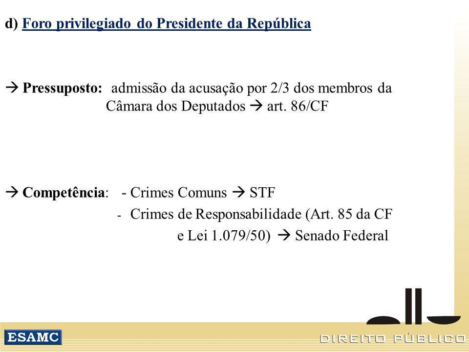 d) Foro privilegiado do Presidente da República Pressuposto: admissão da acusação por 2/3 dos membros da Câmara dos Deputados art. 86/CF Competência: