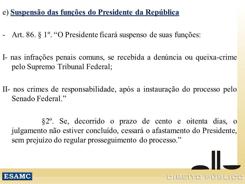 e) Suspensão das funções do Presidente da República -Art. 86. § 1º. O Presidente ficará suspenso de suas funções: I- nas infrações penais comuns, se r