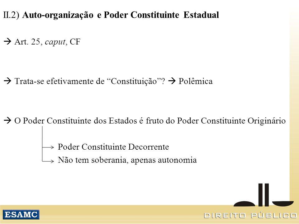 II.2) Auto-organização e Poder Constituinte Estadual Art. 25, caput, CF Trata-se efetivamente de Constituição? Polêmica O Poder Constituinte dos Estad
